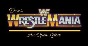 Dear WrestleMania An Open Letter